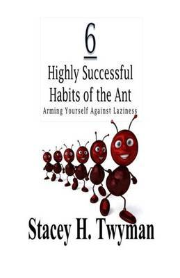 6 Highly Successful Habits of the Ant: Arming Yourself Against Laziness