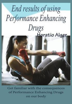 End Results of Using Performance Enhancing Drugs: Get Familiar with the Consequences of Performance Enhancing Drugs on Our Body