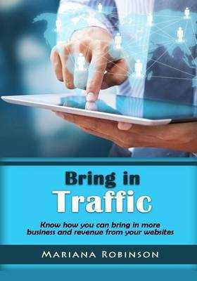 Bring in Traffic: Know How You Can Bring in More Business and Revenue from Your Websites