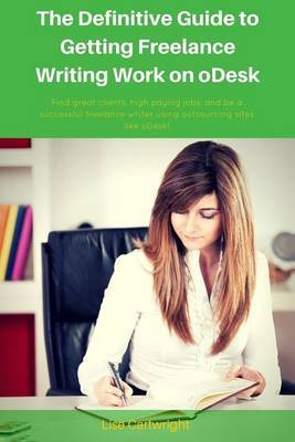 The Definitive Guide to Getting Freelance Writing Work on Odesk: Find Great Clients, High Paying Jobs, and Be a Successful Freelance Writer Using Outsourcing Sites Like Odesk!
