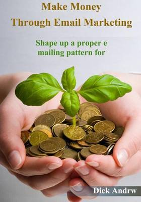Make Money Through Email Marketing: Shape Up a Proper Emailing Pattern for Online Business Promotion