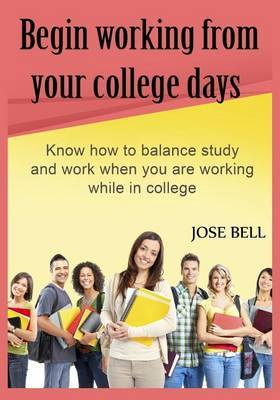 Begin Working from Your College Days: Know How to Balance Study and Work When You Are Working While in College