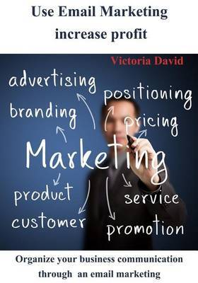 Use Email Marketing Increase Profit: Organize Your Business Communication Through an Email Marketing and Gain Profit .