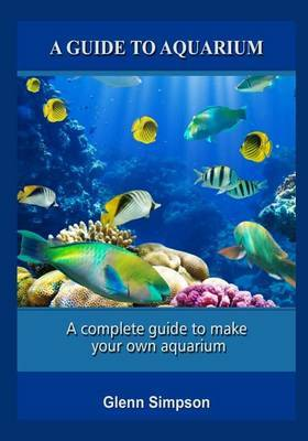 A Guide to Aquarium: A Complete Guide to Make Your Own Aquarium