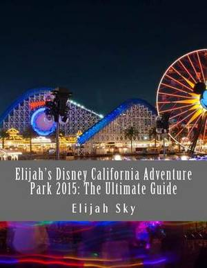 Elijah's Disney California Adventure Park 2015: The Ultimate Guide