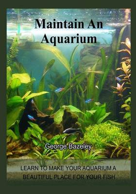 Maintain an Aquarium: Learn to Make Your Aquarium a Beautiful Place for Your Fish