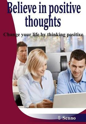Believe in Positive Thoughts: Change Your Life by Thinking Positiv