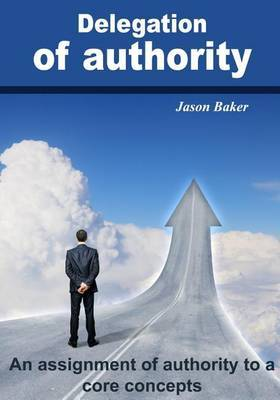 Delegation of Authority: An Assignment of Authority to a Core Concepts