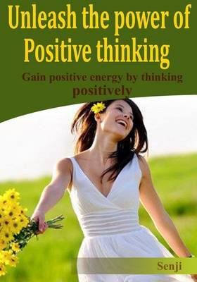 Unleash the Power of Positive Thinking: Gain Positive Energy by Thinking Positively