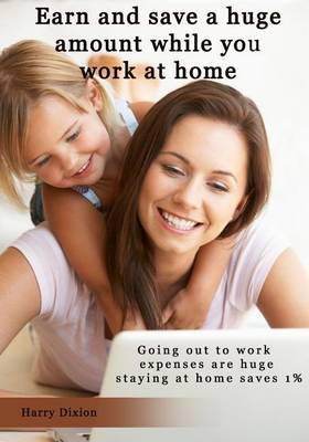 Earn and Save a Huge Amount While You Work at Home: Going Out to Work Expenses Are Huge Staying at Home Saves 1%