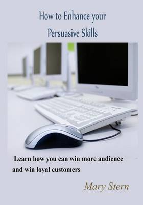 How to Enhance Your Persuasive Skills: Learn How You Can Win More Audience and Win Loyal Customers