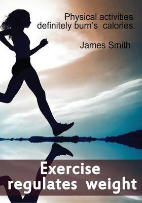 Exercise Regulates Weight: Physical Activities Definitely Burn's Calories.