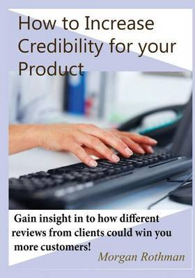 How to Increase Credibility for Your Product: Gain Insight in to How Different Reviews from Clients Could Win You More Customers!