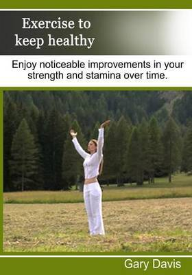 Exercise to Keep Healthy: Enjoy Noticeable Improvements in Your Strength and Stamina Over Time
