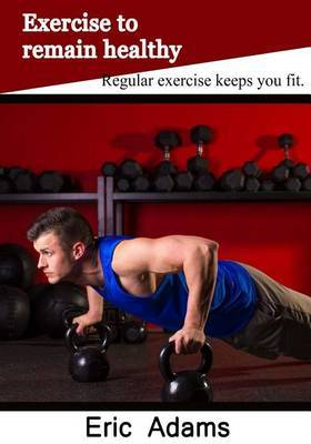 Exercise to Remain Healthy: Regular Exercise Keeps You Fit
