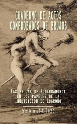 Cuaderno de Actos Comprobados de Brujos: Las Brujas de Zugarramurdi En Los Papeles de La Inquisicion de Logrono