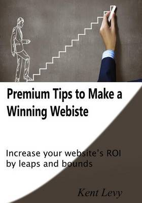 Premium Tips to Make a Winning Webiste: Increase Your Website's Roi by Leaps and Bounds