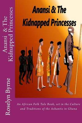 Anansi and the Kidnapped Princesses: An African Folk Tale Book, Set in the Culture and Traditions of the Ashantis in Ghana