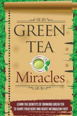 Green Tea Miracles - Learn the Benefits of Drinking Green Tea to Shape Your Body and Boost Metabolism Fast!