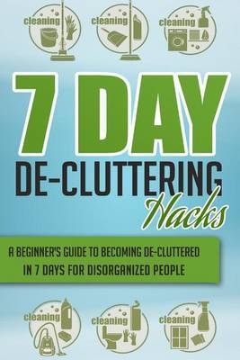 7 Day de-Cluttering Hacks - A Beginner's Guide to Becoming de-Cluttered in 7 Days for Disorganized People