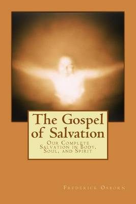 The Gospel of Salvation: Our Complete Salvation in Body, Soul, and Spirit