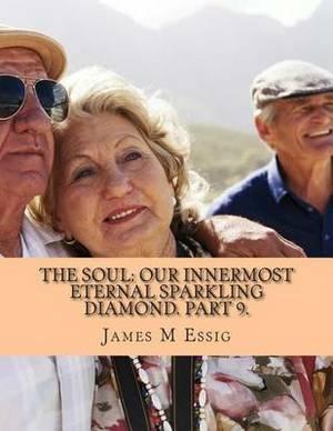 The Soul: Our Innermost Eternal Sparkling Diamond. Part 9.