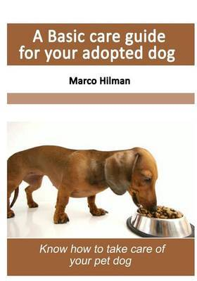 A Basic Care Guide for Your Adopted Dog: Know How to Take Care of Your Pet Dog