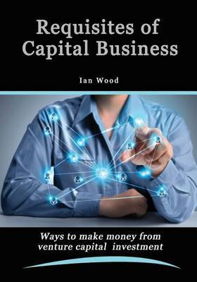 Requisites of Capital Business: Rules to Make Money from Venture Capital Investment