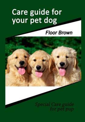 Care Guide for Your Pet Dog: Special Care Guide for Pet Pup