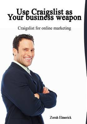 Use Craigslist as Your Business Weapon: Craigslist for Online Marketing