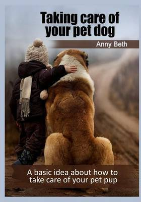Taking Care of Your Pet Dog: A Basic Idea about How to Take Care of Your Pet Pup