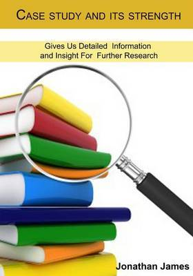 Case Study and Its Strength: Gives Us Detailed Information and Insight for Further Research