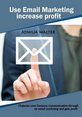 Use Email Marketing Increase Profit: Organize Your Business Communication Through an Email Marketing and Gain Profit