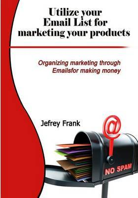 Utilize Your Email List for Marketing Your Products: Organizing Marketing Through Emailsfor Making Money