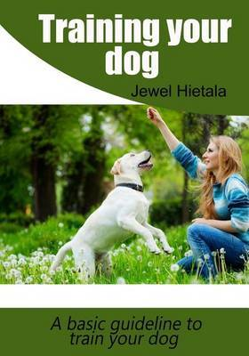 Training Your Dog: A Basic Guideline to Train Your Dog