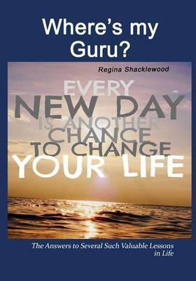 Where?s My Guru?: The Answers to Several Such Valuable Lessons in Life