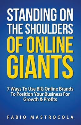 Standing on the Shoulders of Online Giants: 7 Ways to Use Big Online Brands to Position Your Business for Growth and Profits
