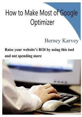 How to Make Most of Google Optimizer: Raise Your Website's Roi by Using This Tool and Not Spending More