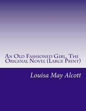An Old Fashioned Girl, the Original Novel: (Louisa May Alcott Masterpiece Collection)
