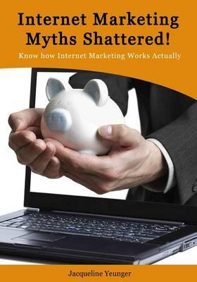 Internet Marketing Myths Shattered!: Know How Internet Marketing Works Actually
