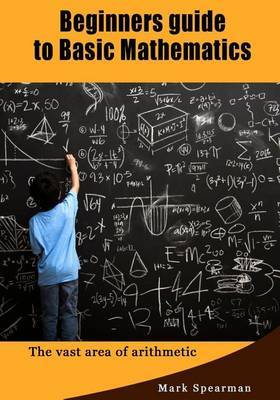 Beginners Guide to Basic Mathematics: The Vast Area of Arithmetic