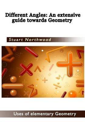 Different Angles an Extensive Guide Towards Geometry: Uses of Elementary Geometry