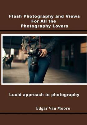Flash Photography and Views for All the Photography Lovers: Lucid Approach to Photography