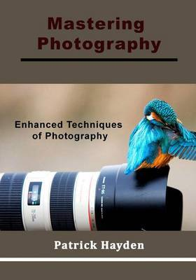 Mastering Photography: Enhanced Techniques of Photography