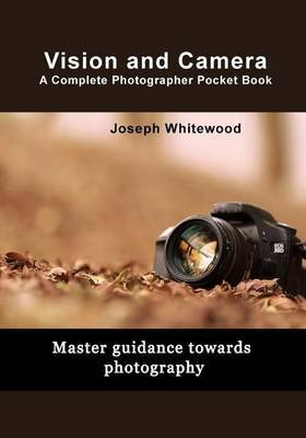 Vision and Camera a Complete Photographer Pocket Book: Master Guidance Towards Photography