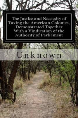 The Justice and Necessity of Taxing the American Colonies, Demonstrated Together with a Vindication of the Authority of Parliament