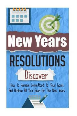 New Years Resolutions - Discover How to Remain Committed to Your Goals and Achieve All Your Goals for the New Years