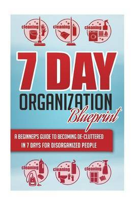 7-Day Organization Blueprint - A Beginners Guide to Becoming de-Cluttered in 7 Days for Disorganized People