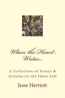 When the Heart Writes...a Collection of Essays & Articles on the Inner Life  : A Collection of Essays & Writings on Love, Spirituality, Relationships & More