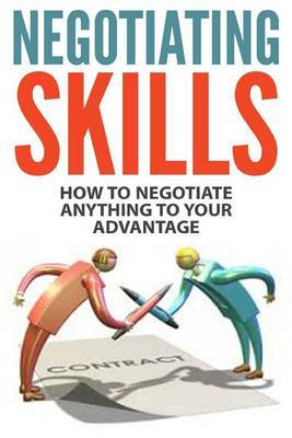 Negotiating Skills: How to Negotiate Anything to Your Advantage